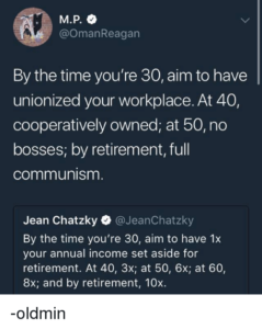 "A screenshot of a tweet by @OmanReagan reading ""By the time you're 30, aim to have unionized your workplace. At 40, cooperatively owned; at 50, no bosses; by retirement, full communism."" quoting the @JeanChatzy tweet referenced above."